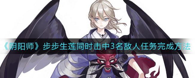 阴阳师步步生莲同时击中3名敌人任务怎么做,任务完成方法