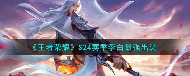 王者荣耀李白怎么玩 S24赛季李白最强出装六神装2021